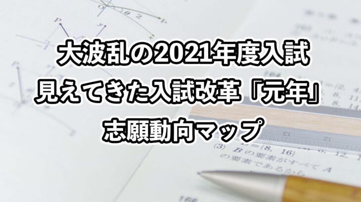 大波乱の2021年度入試見えてきた入試改革「元年」志願動向マップ